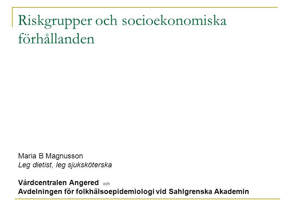 Riskgrupper och socioekonomiska förhållanden Maria B Magnusson Leg dietist, leg sjuksköterska Vårdcentralen Angered och Avdelningen för folkhälsoepide