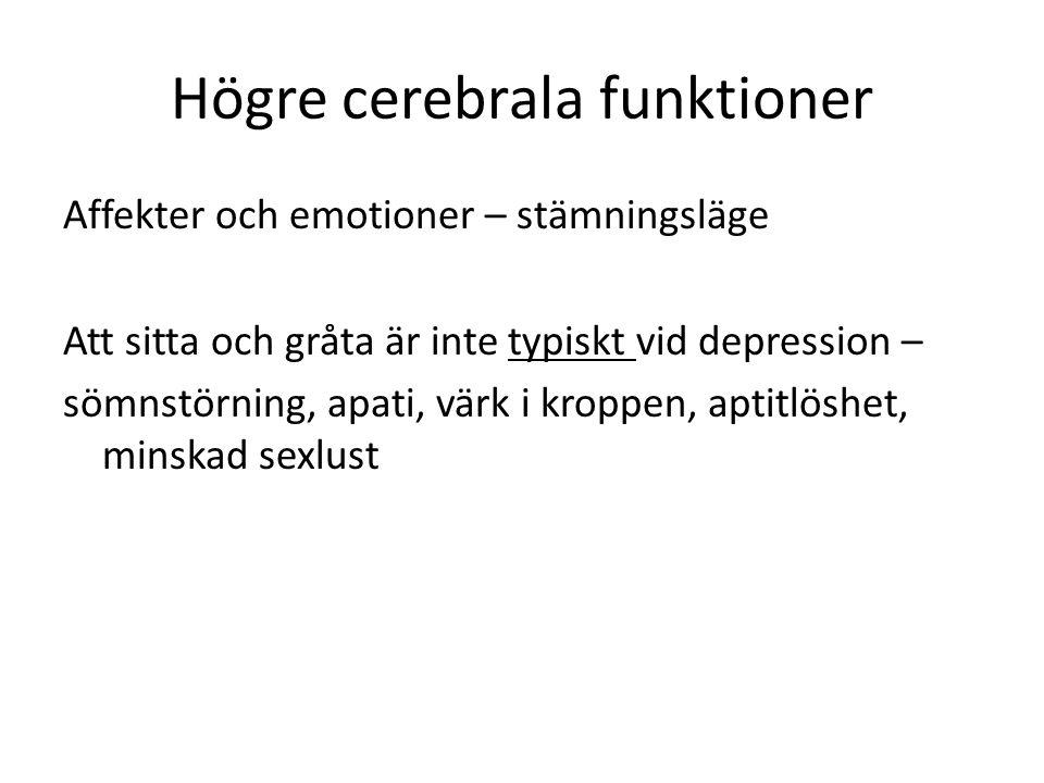 Högre cerebrala funktioner Affekter och emotioner – stämningsläge Att sitta och gråta är inte typiskt vid depression – sömnstörning, apati, värk i kroppen, aptitlöshet, minskad sexlust