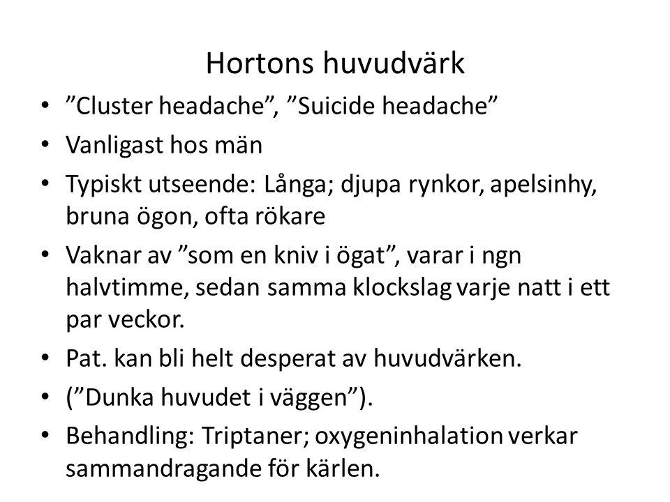 Hortons huvudvärk Cluster headache , Suicide headache Vanligast hos män Typiskt utseende: Långa; djupa rynkor, apelsinhy, bruna ögon, ofta rökare Vaknar av som en kniv i ögat , varar i ngn halvtimme, sedan samma klockslag varje natt i ett par veckor.