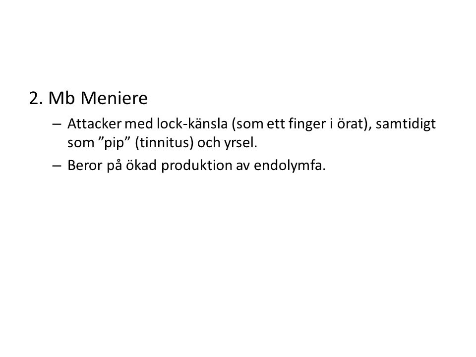 """2. Mb Meniere – Attacker med lock-känsla (som ett finger i örat), samtidigt som """"pip"""" (tinnitus) och yrsel. – Beror på ökad produktion av endolymfa."""