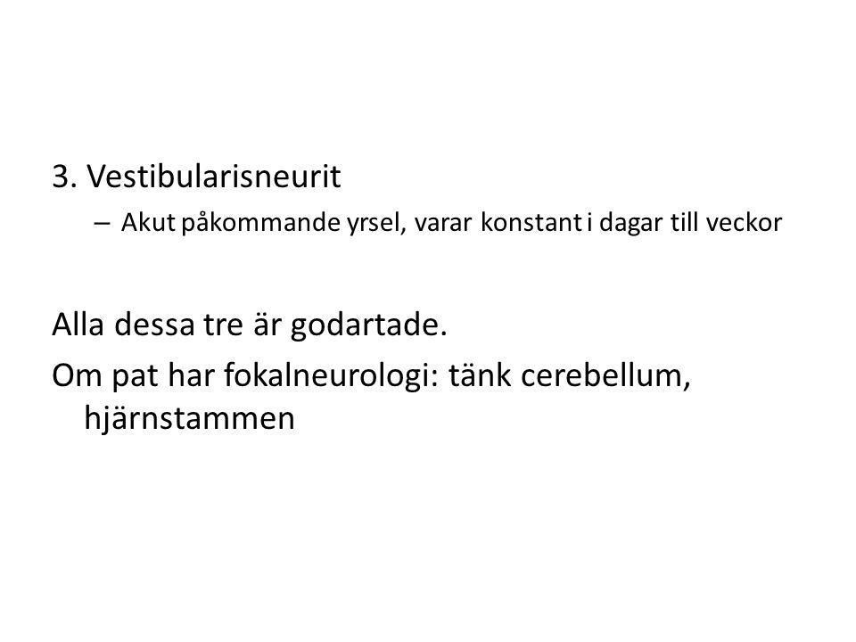 3. Vestibularisneurit – Akut påkommande yrsel, varar konstant i dagar till veckor Alla dessa tre är godartade. Om pat har fokalneurologi: tänk cerebel