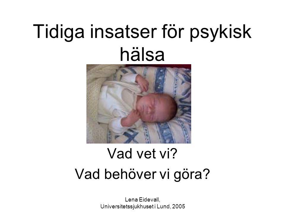 Lena Eidevall, Universitetssjukhuset i Lund, 2005 Tidiga insatser för psykisk hälsa Vad vet vi? Vad behöver vi göra?