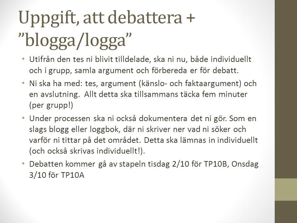 Uppgift, att debattera + blogga/logga Utifrån den tes ni blivit tilldelade, ska ni nu, både individuellt och i grupp, samla argument och förbereda er för debatt.