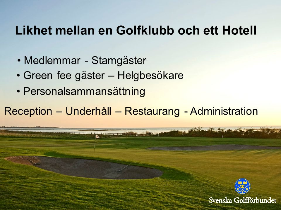 Likhet mellan en Golfklubb och ett Hotell Medlemmar - Stamgäster Green fee gäster – Helgbesökare Personalsammansättning Reception – Underhåll – Restaurang - Administration