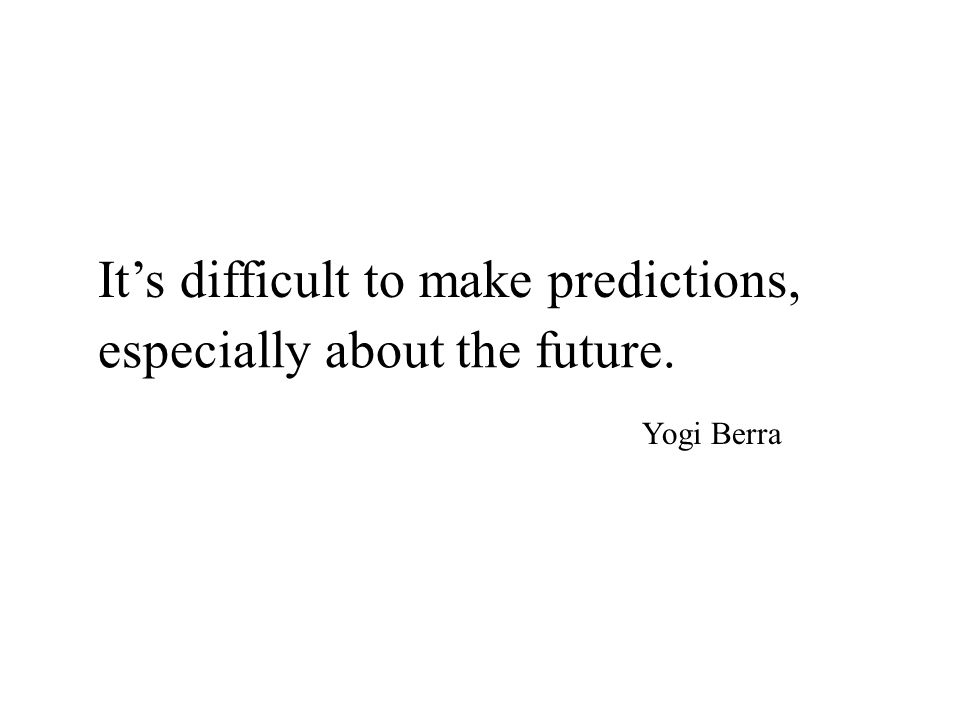 It's difficult to make predictions, especially about the future. Yogi Berra