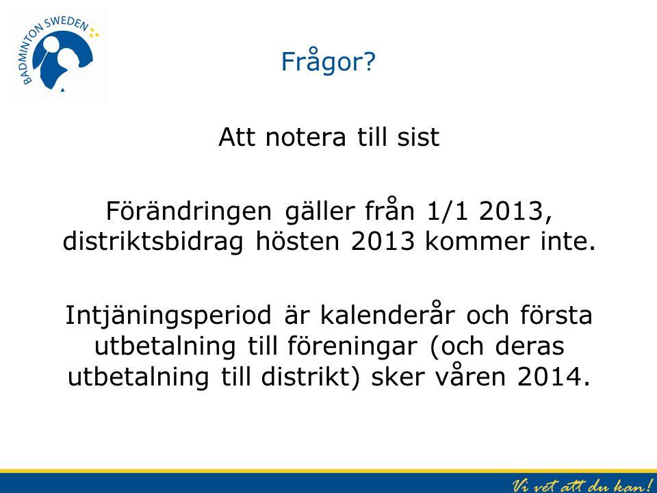 Frågor? Att notera till sist Förändringen gäller från 1/1 2013, distriktsbidrag hösten 2013 kommer inte. Intjäningsperiod är kalenderår och första utb