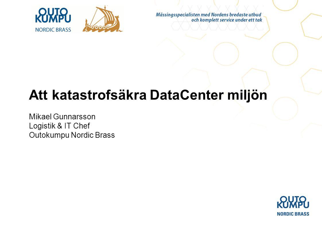 Att katastrofsäkra DataCenter miljön Mikael Gunnarsson Logistik & IT Chef Outokumpu Nordic Brass