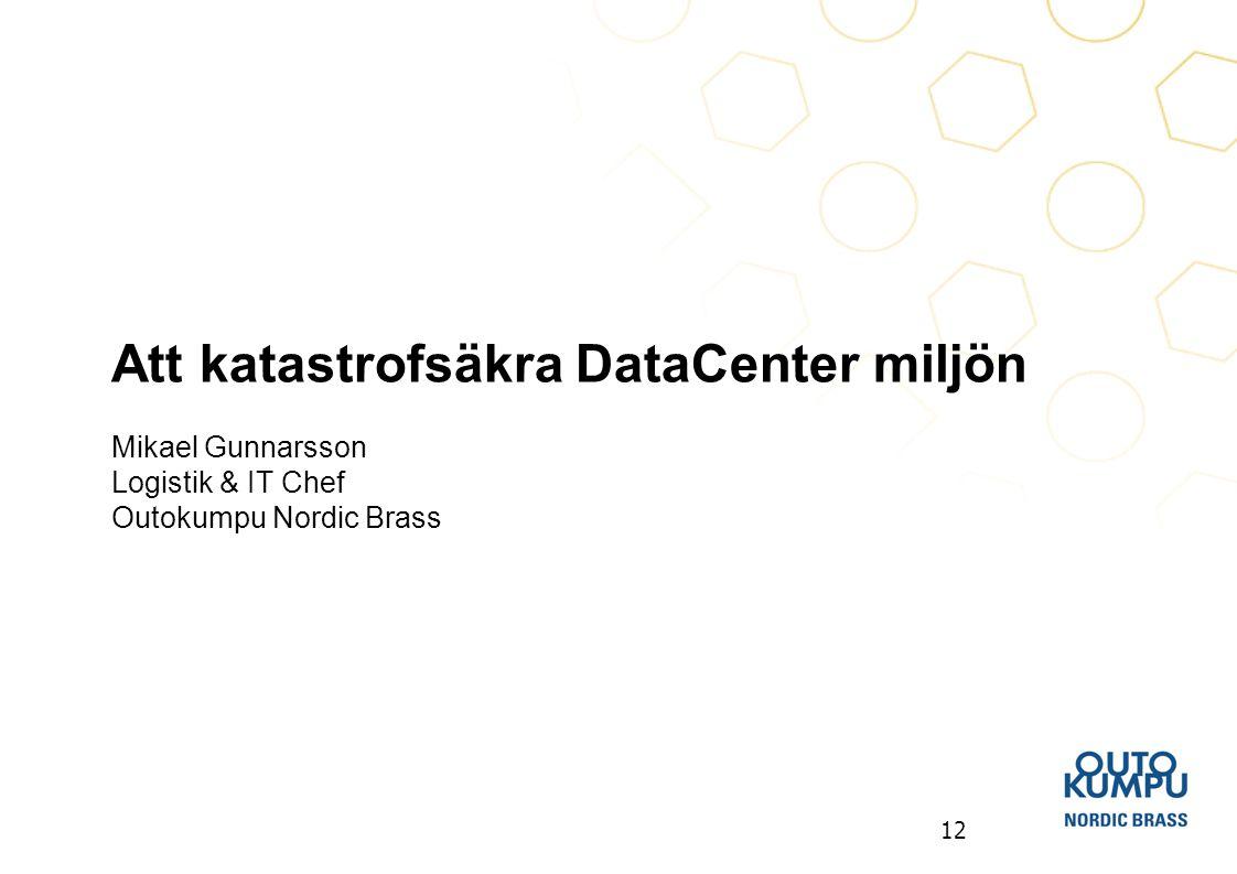 12 Att katastrofsäkra DataCenter miljön Mikael Gunnarsson Logistik & IT Chef Outokumpu Nordic Brass