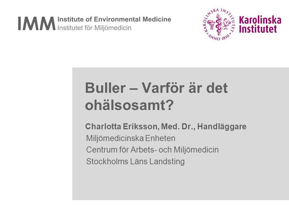 Buller – Varför är det ohälsosamt? Charlotta Eriksson, Med. Dr., Handläggare Miljömedicinska Enheten Centrum för Arbets- och Miljömedicin Stockholms L