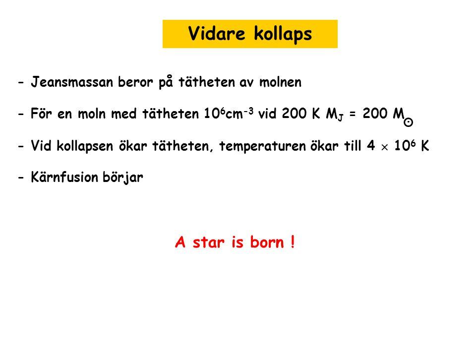 Vidare kollaps - Jeansmassan beror på tätheten av molnen - För en moln med tätheten 10 6 cm -3 vid 200 K M J = 200 M - Vid kollapsen ökar tätheten, te