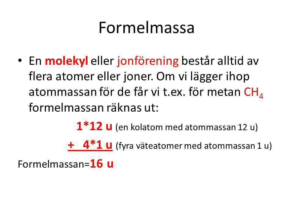 Formelmassa En molekyl eller jonförening består alltid av flera atomer eller joner. Om vi lägger ihop atommassan för de får vi t.ex. för metan CH 4 fo