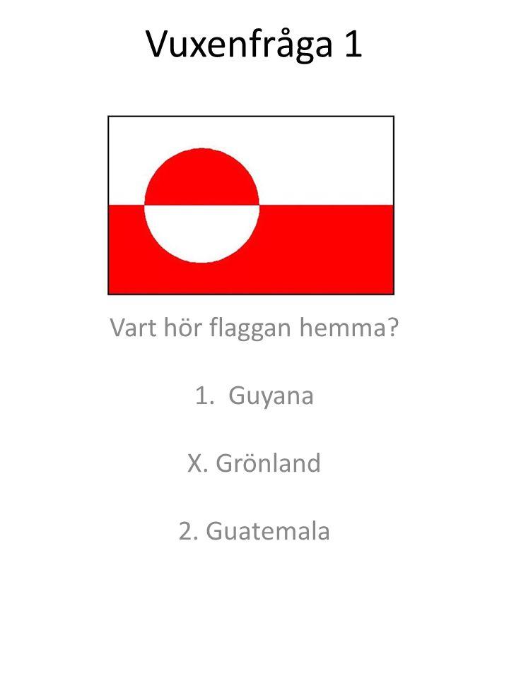 Vuxenfråga 1 Vart hör flaggan hemma? 1.Guyana X. Grönland 2. Guatemala