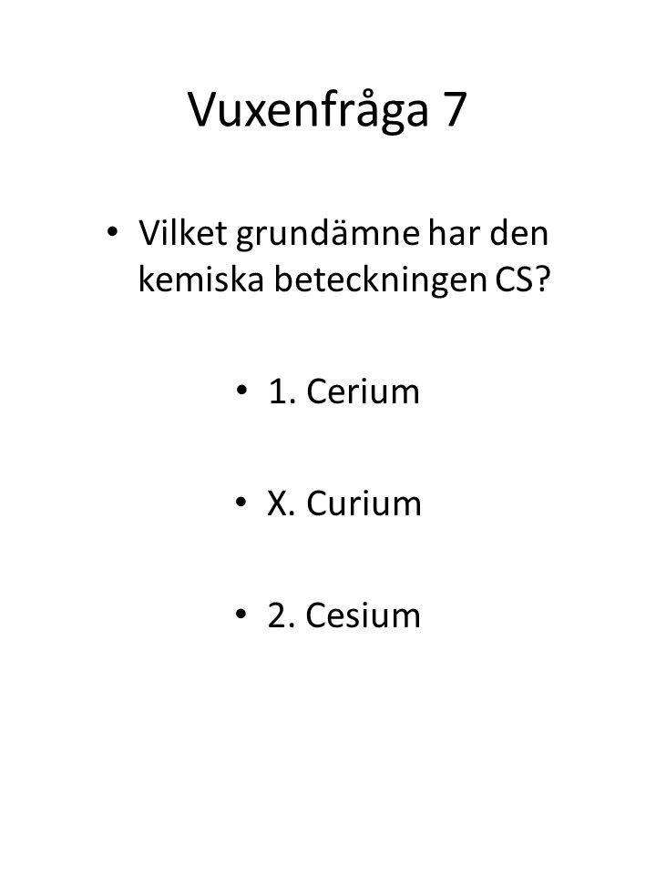 Vuxenfråga 7 Vilket grundämne har den kemiska beteckningen CS? 1. Cerium X. Curium 2. Cesium
