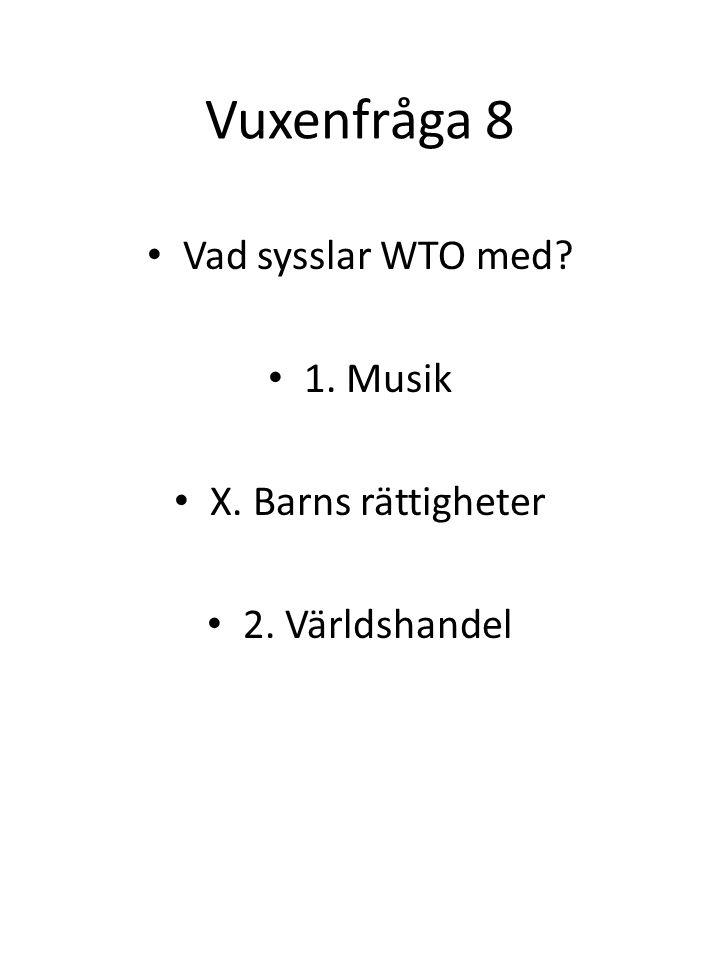 Vuxenfråga 8 Vad sysslar WTO med? 1. Musik X. Barns rättigheter 2. Världshandel