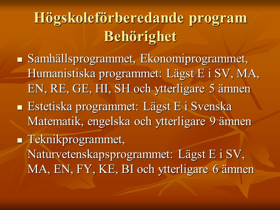 Högskoleförberedande program Behörighet Samhällsprogrammet, Ekonomiprogrammet, Humanistiska programmet: Lägst E i SV, MA, EN, RE, GE, HI, SH och ytterligare 5 ämnen Samhällsprogrammet, Ekonomiprogrammet, Humanistiska programmet: Lägst E i SV, MA, EN, RE, GE, HI, SH och ytterligare 5 ämnen Estetiska programmet: Lägst E i Svenska Matematik, engelska och ytterligare 9 ämnen Estetiska programmet: Lägst E i Svenska Matematik, engelska och ytterligare 9 ämnen Teknikprogrammet, Naturvetenskapsprogrammet: Lägst E i SV, MA, EN, FY, KE, BI och ytterligare 6 ämnen Teknikprogrammet, Naturvetenskapsprogrammet: Lägst E i SV, MA, EN, FY, KE, BI och ytterligare 6 ämnen