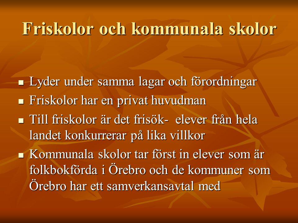 Friskolor och kommunala skolor Lyder under samma lagar och förordningar Lyder under samma lagar och förordningar Friskolor har en privat huvudman Friskolor har en privat huvudman Till friskolor är det frisök- elever från hela landet konkurrerar på lika villkor Till friskolor är det frisök- elever från hela landet konkurrerar på lika villkor Kommunala skolor tar först in elever som är folkbokförda i Örebro och de kommuner som Örebro har ett samverkansavtal med Kommunala skolor tar först in elever som är folkbokförda i Örebro och de kommuner som Örebro har ett samverkansavtal med