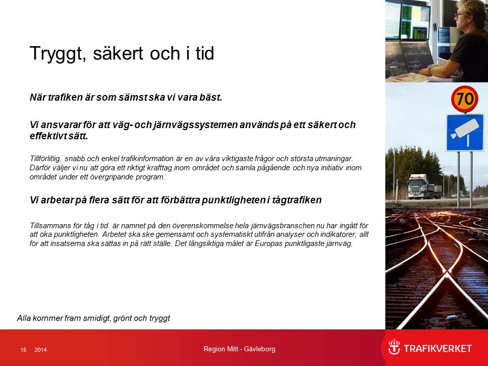 152014 Region Mitt - Gävleborg Tryggt, säkert och i tid När trafiken är som sämst ska vi vara bäst. Vi ansvarar för att väg- och järnvägssystemen anvä