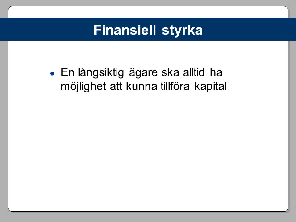 Finansiell styrka ● En långsiktig ägare ska alltid ha möjlighet att kunna tillföra kapital