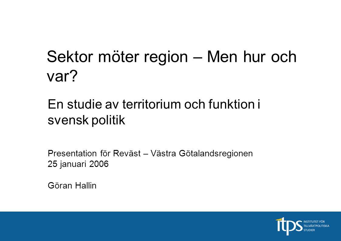 En studie av territorium och funktion i svensk politik Presentation för Reväst – Västra Götalandsregionen 25 januari 2006 Göran Hallin Sektor möter re