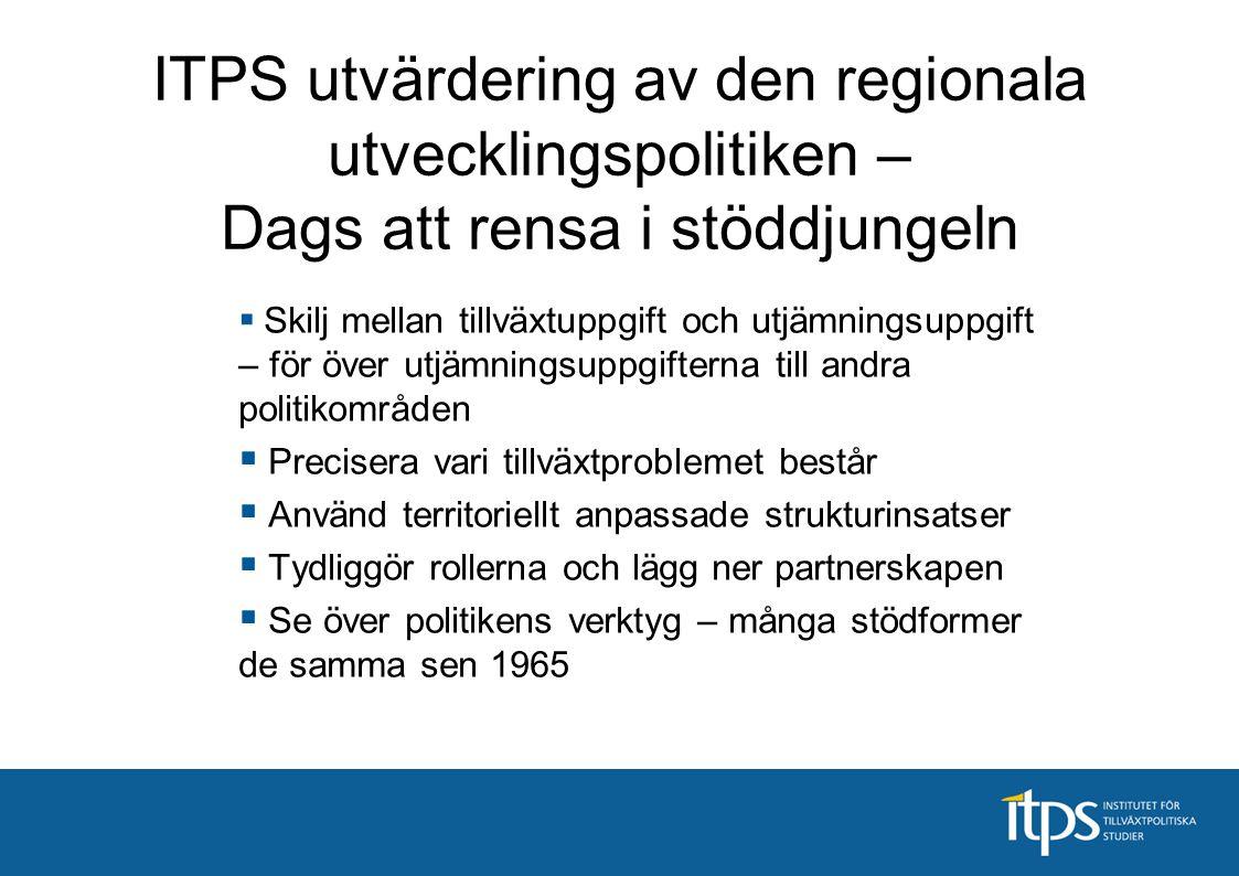 ITPS utvärdering av den regionala utvecklingspolitiken – Dags att rensa i stöddjungeln  Skilj mellan tillväxtuppgift och utjämningsuppgift – för över
