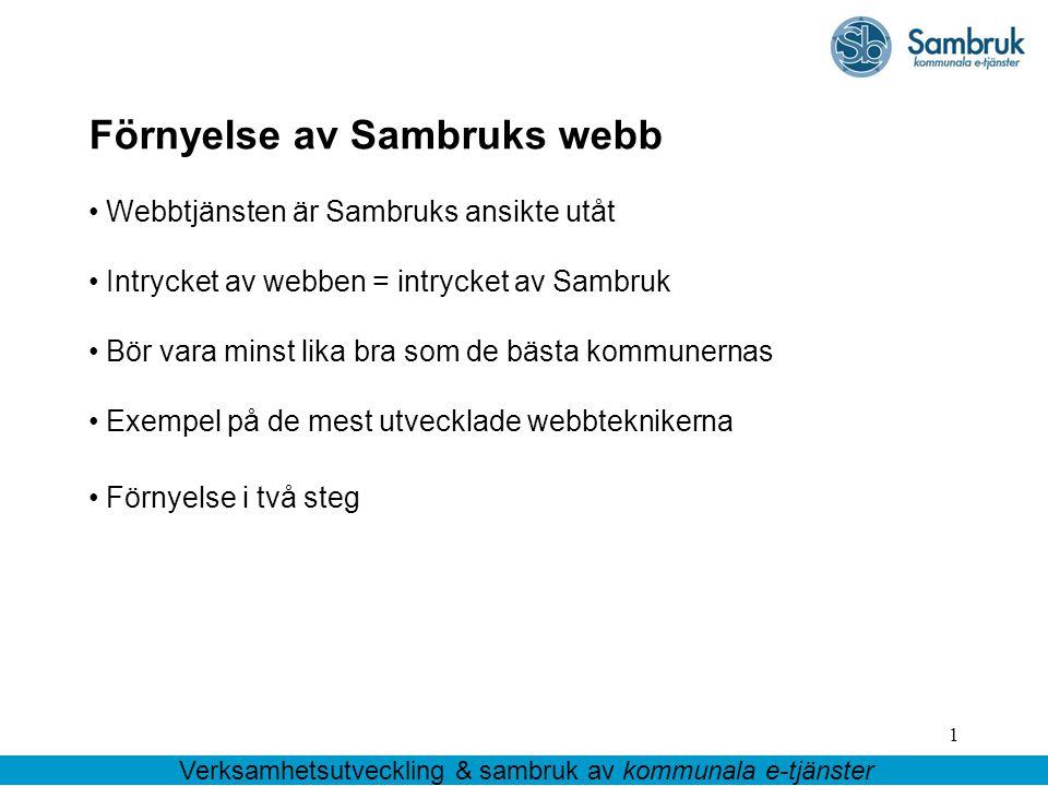 1 Förnyelse av Sambruks webb Webbtjänsten är Sambruks ansikte utåt Intrycket av webben = intrycket av Sambruk Bör vara minst lika bra som de bästa kommunernas Exempel på de mest utvecklade webbteknikerna Förnyelse i två steg Verksamhetsutveckling & sambruk av kommunala e-tjänster