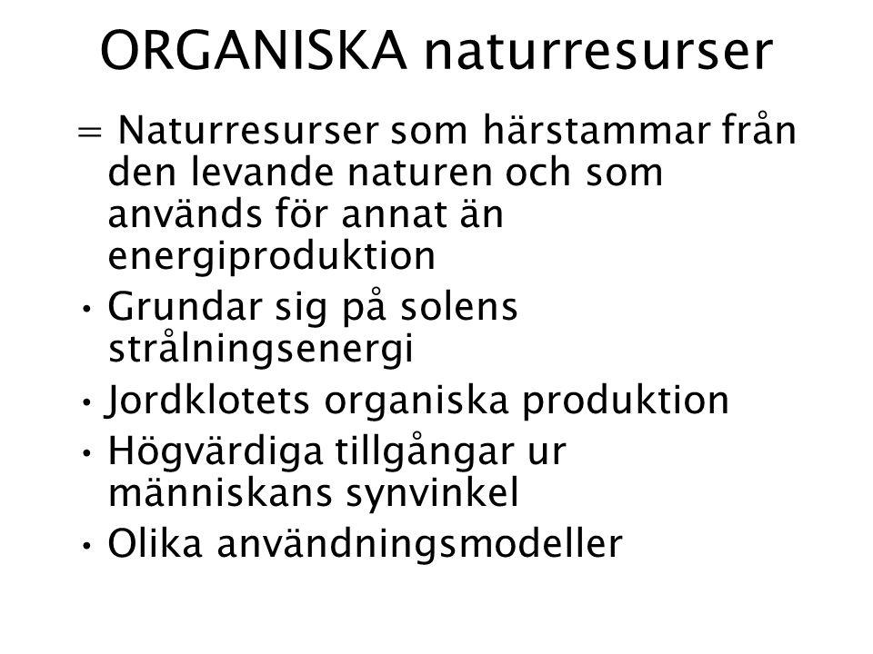ORGANISKA naturresurser = Naturresurser som härstammar från den levande naturen och som används för annat än energiproduktion Grundar sig på solens strålningsenergi Jordklotets organiska produktion Högvärdiga tillgångar ur människans synvinkel Olika användningsmodeller