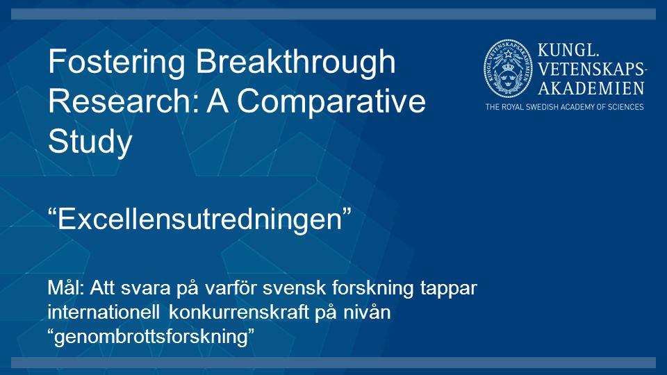 Fostering Breakthrough Research: A Comparative Study Excellensutredningen Mål: Att svara på varför svensk forskning tappar internationell konkurrenskraft på nivån genombrottsforskning