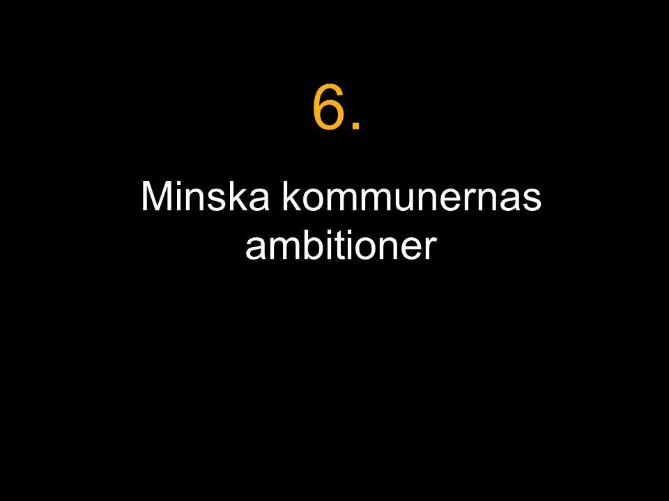 Minska kommunernas ambitioner 6.