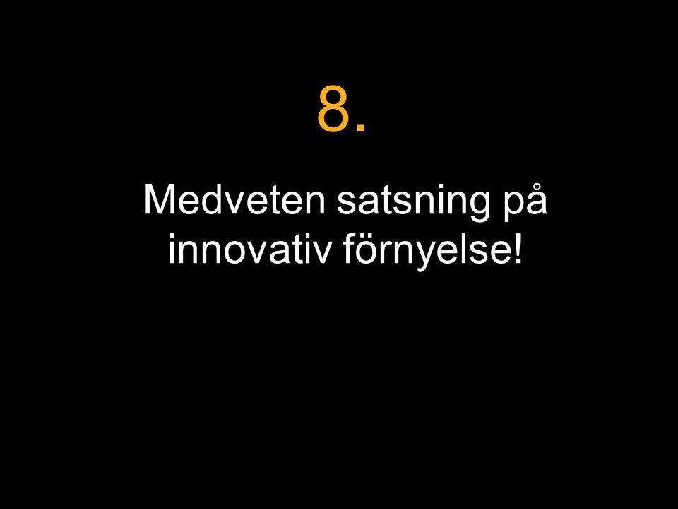 Medveten satsning på innovativ förnyelse! 8.