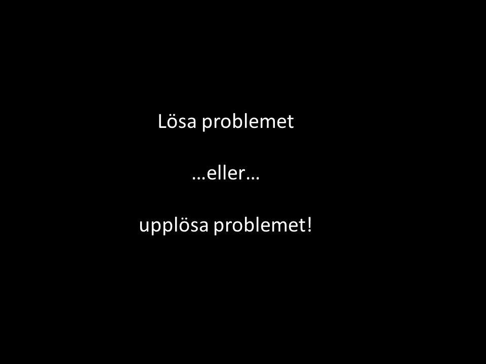 Lösa problemet …eller… upplösa problemet!