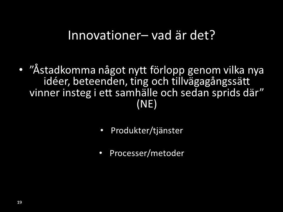 """19 Innovationer– vad är det? """"Åstadkomma något nytt förlopp genom vilka nya idéer, beteenden, ting och tillvägagångssätt vinner insteg i ett samhälle"""