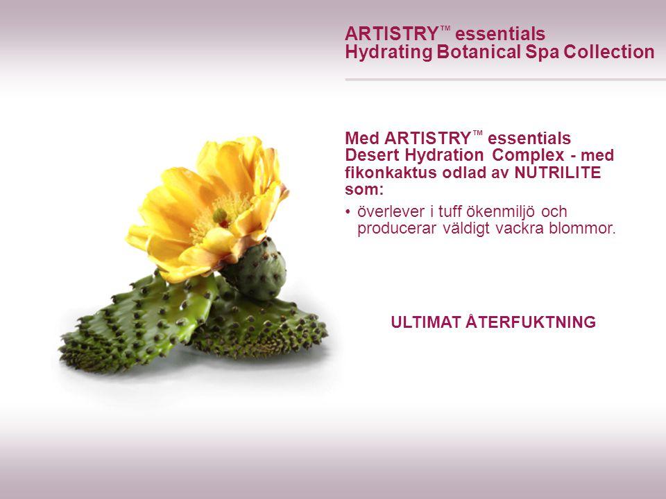 ULTIMAT ÅTERFUKTNING ARTISTRY ™ essentials Hydrating Botanical Spa Collection Med ARTISTRY ™ essentials Desert Hydration Complex - med fikonkaktus odlad av NUTRILITE som: överlever i tuff ökenmiljö och producerar väldigt vackra blommor.