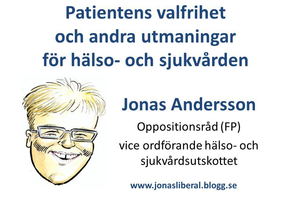 Patientens valfrihet och andra utmaningar för hälso- och sjukvården Jonas Andersson Oppositionsråd (FP) vice ordförande hälso- och sjukvårdsutskottet www.jonasliberal.blogg.se