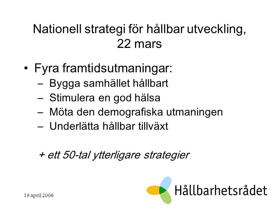 19 april 2006 Nationell strategi för hållbar utveckling, 22 mars Fyra framtidsutmaningar: – Bygga samhället hållbart – Stimulera en god hälsa – Möta den demografiska utmaningen – Underlätta hållbar tillväxt + ett 50-tal ytterligare strategier
