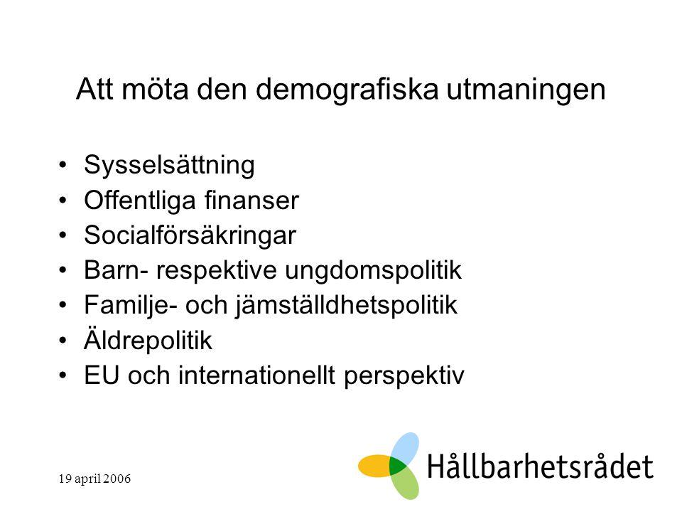 19 april 2006 Att möta den demografiska utmaningen Sysselsättning Offentliga finanser Socialförsäkringar Barn- respektive ungdomspolitik Familje- och jämställdhetspolitik Äldrepolitik EU och internationellt perspektiv