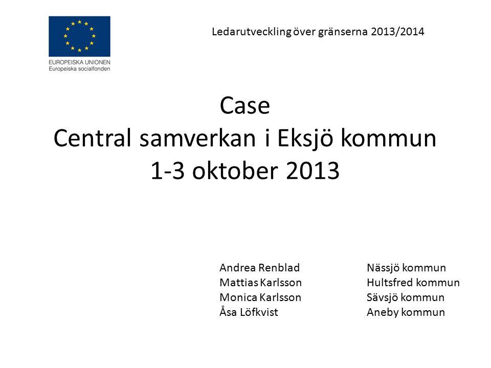 Case Central samverkan i Eksjö kommun 1-3 oktober 2013 Andrea RenbladNässjö kommun Mattias Karlsson Hultsfred kommun Monica KarlssonSävsjö kommun Åsa