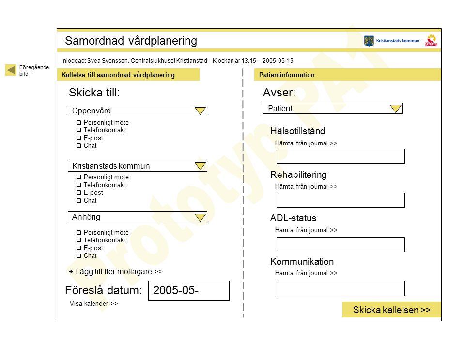 Patientinformation Föregående bild Samordnad vårdplanering Kallelse till samordnad vårdplanering Inloggad: Svea Svensson, Centralsjukhuset Kristianstad – Klockan är 13.15 – 2005-05-13 Skicka till: + Lägg till fler mottagare >> Avser: PatientÖppenvårdAnhörigKristianstads kommun  Personligt möte  Telefonkontakt  E-post  Chat  Personligt möte  Telefonkontakt  E-post  Chat  Personligt möte  Telefonkontakt  E-post  Chat Föreslå datum: Visa kalender >> Hälsotillstånd Hämta från journal >> Rehabilitering Hämta från journal >> ADL-status Hämta från journal >> Kommunikation Hämta från journal >> Skicka kallelsen >> 2005-05-