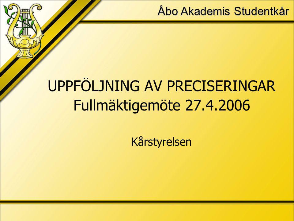 Åbo Akademis Studentkår UPPFÖLJNING AV PRECISERINGAR Fullmäktigemöte 27.4.2006 Kårstyrelsen