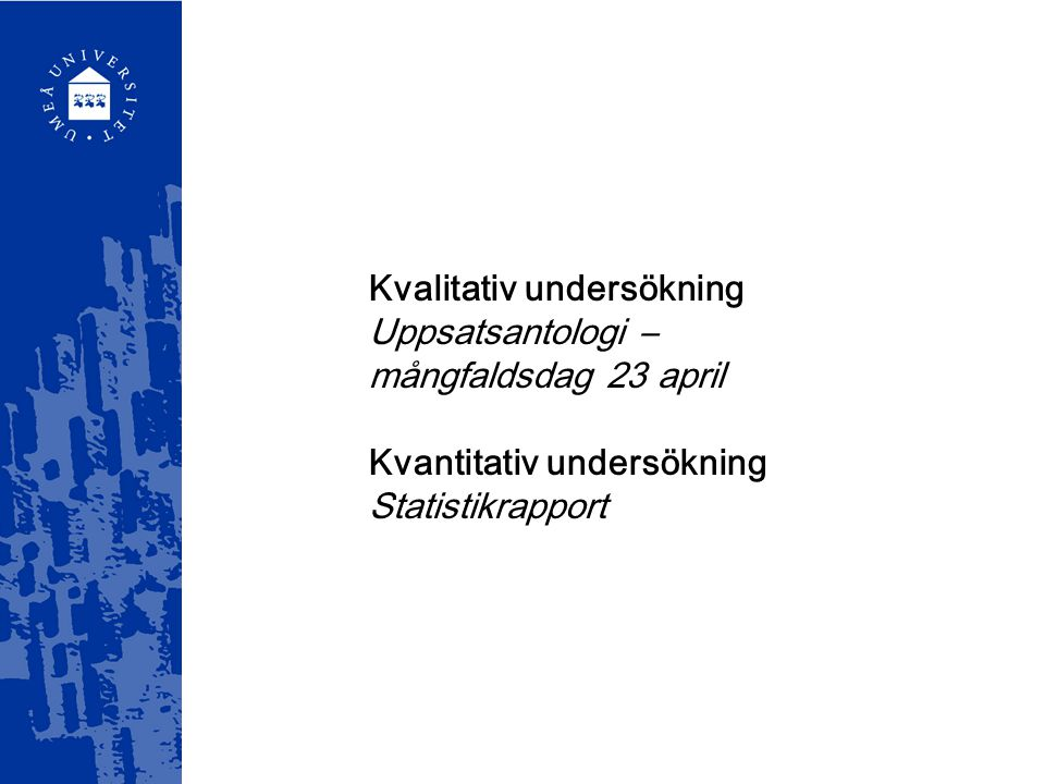 Kvalitativ undersökning Uppsatsantologi – mångfaldsdag 23 april Kvantitativ undersökning Statistikrapport