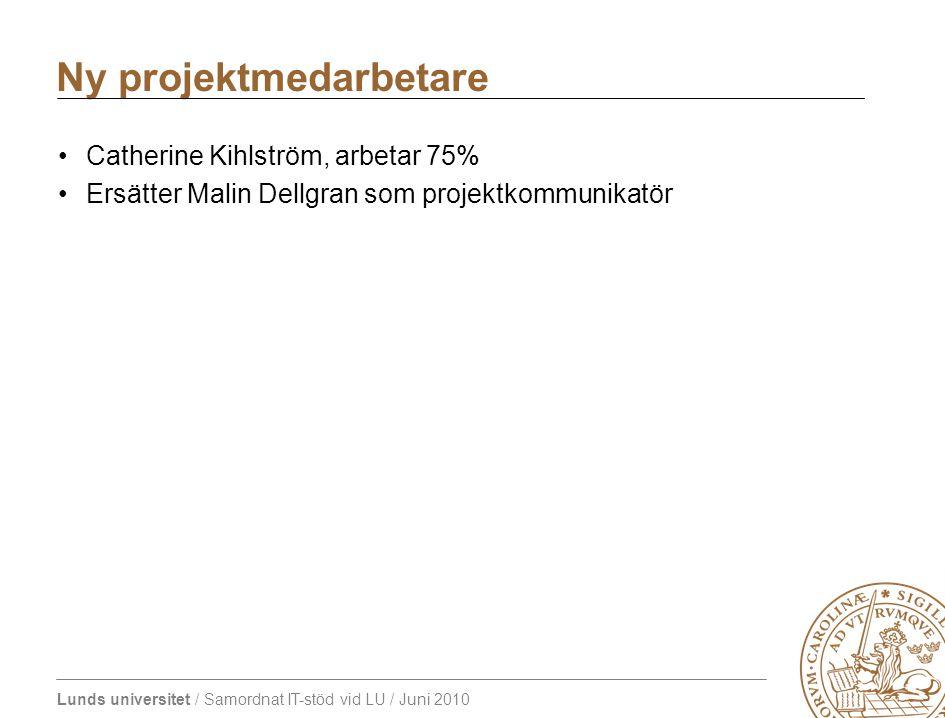 Lunds universitet / Samordnat IT-stöd vid LU / Juni 2010 Ny projektmedarbetare Catherine Kihlström, arbetar 75% Ersätter Malin Dellgran som projektkommunikatör