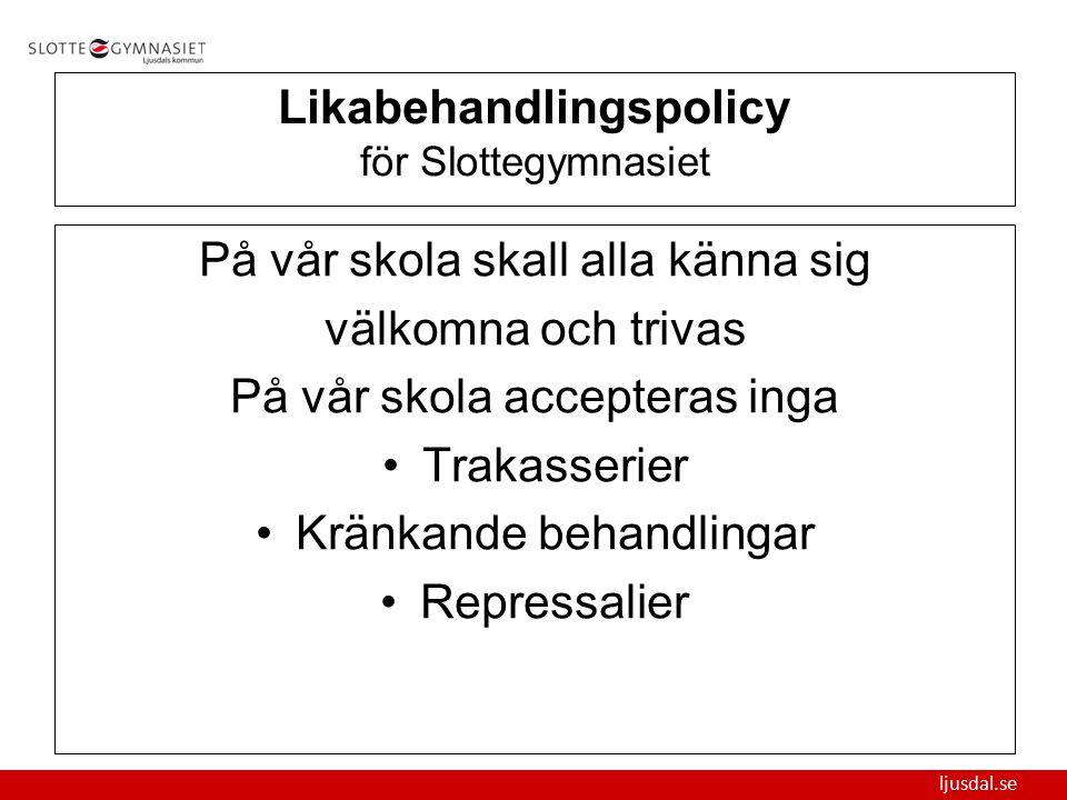 ljusdal.se Likabehandlingspolicy för Slottegymnasiet På vår skola skall alla känna sig välkomna och trivas På vår skola accepteras inga Trakasserier K