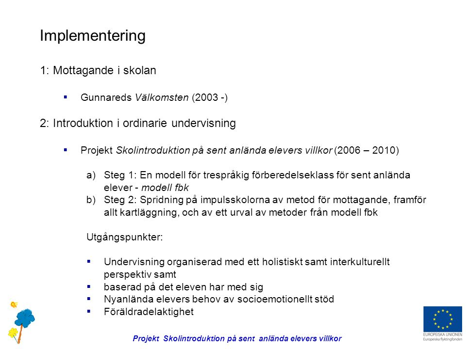 Implementering 1: Mottagande i skolan  Gunnareds Välkomsten (2003 -) 2: Introduktion i ordinarie undervisning  Projekt Skolintroduktion på sent anlända elevers villkor (2006 – 2010) a)Steg 1: En modell för trespråkig förberedelseklass för sent anlända elever - modell fbk b)Steg 2: Spridning på impulsskolorna av metod för mottagande, framför allt kartläggning, och av ett urval av metoder från modell fbk Utgångspunkter:  Undervisning organiserad med ett holistiskt samt interkulturellt perspektiv samt  baserad på det eleven har med sig  Nyanlända elevers behov av socioemotionellt stöd  Föräldradelaktighet