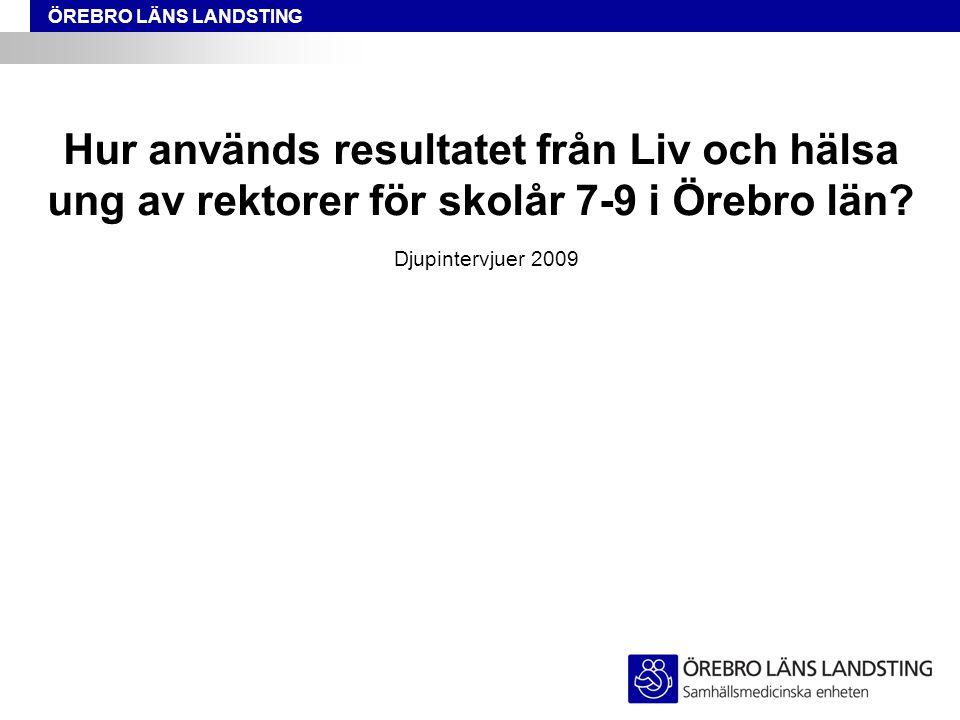 ÖREBRO LÄNS LANDSTING Hur används resultatet från Liv och hälsa ung av rektorer för skolår 7-9 i Örebro län.