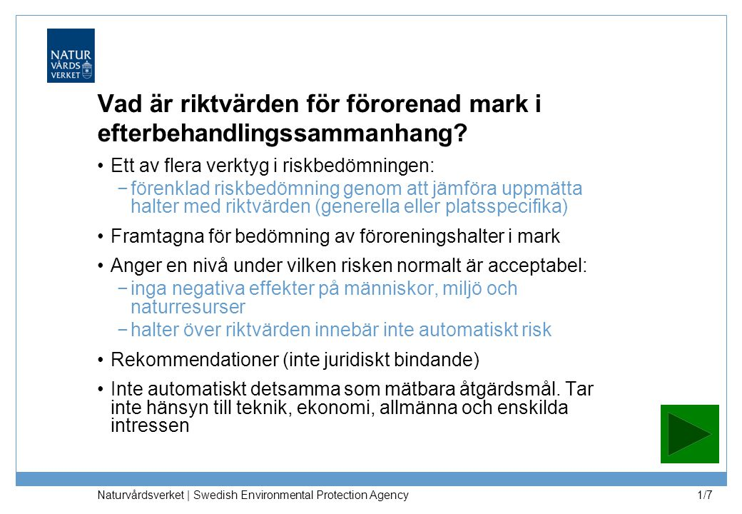 Naturvårdsverket | Swedish Environmental Protection Agency 1/7 Vad är riktvärden för förorenad mark i efterbehandlingssammanhang? Ett av flera verktyg