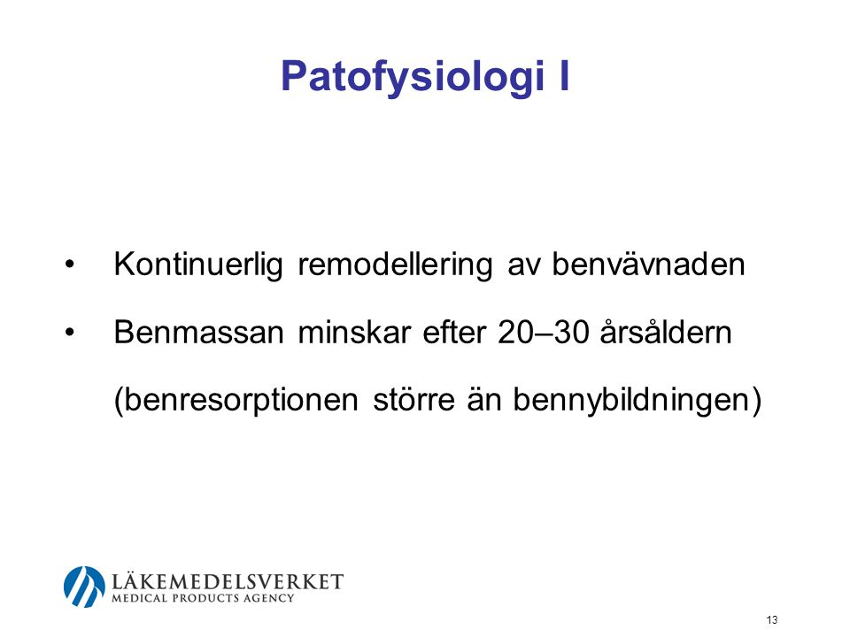 13 Patofysiologi I Kontinuerlig remodellering av benvävnaden Benmassan minskar efter 20–30 årsåldern (benresorptionen större än bennybildningen)