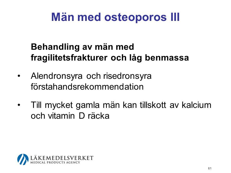 61 Män med osteoporos III Behandling av män med fragilitetsfrakturer och låg benmassa Alendronsyra och risedronsyra förstahandsrekommendation Till mycket gamla män kan tillskott av kalcium och vitamin D räcka