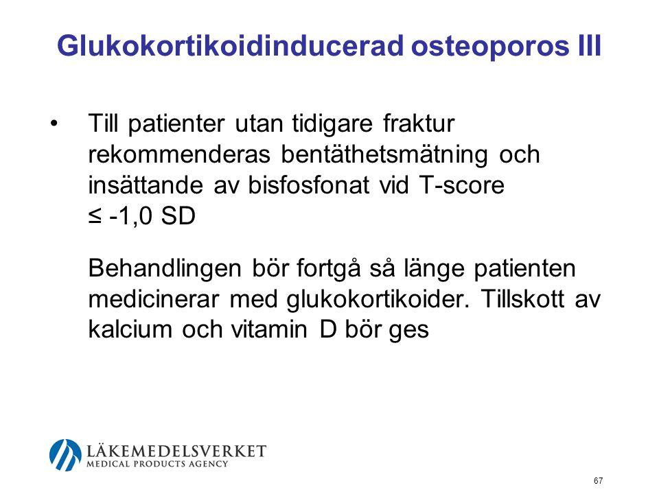 67 Glukokortikoidinducerad osteoporos III Till patienter utan tidigare fraktur rekommenderas bentäthetsmätning och insättande av bisfosfonat vid T-score ≤ -1,0 SD Behandlingen bör fortgå så länge patienten medicinerar med glukokortikoider.