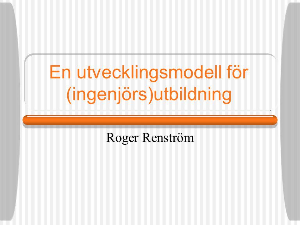 En utvecklingsmodell för (ingenjörs)utbildning Roger Renström