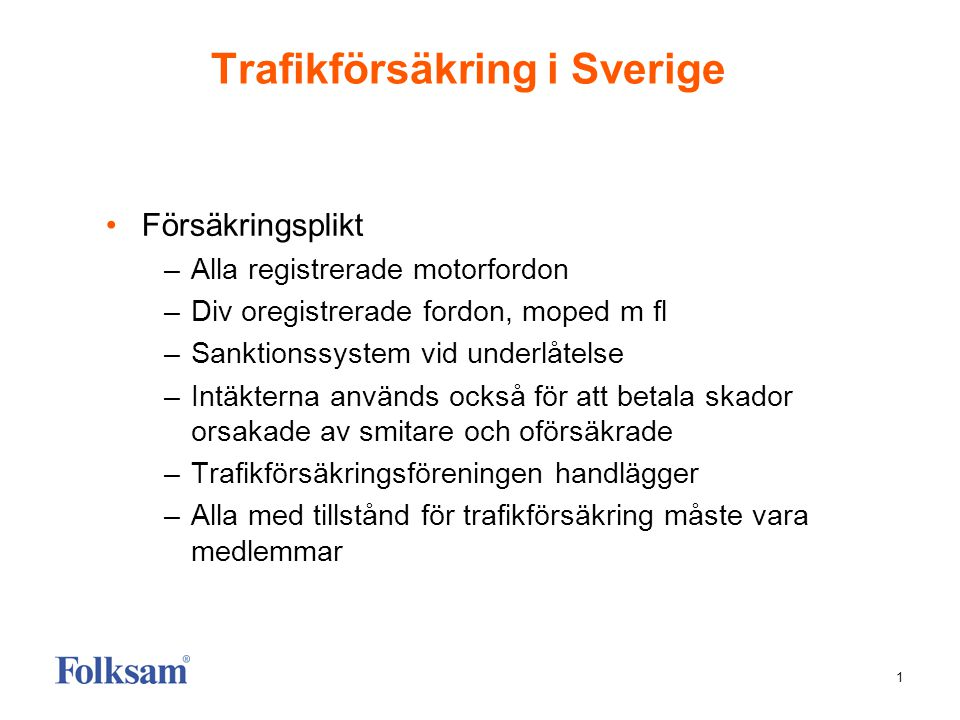 1 Trafikförsäkring i Sverige Försäkringsplikt –Alla registrerade motorfordon –Div oregistrerade fordon, moped m fl –Sanktionssystem vid underlåtelse –