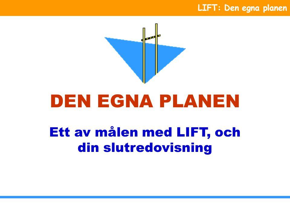 LIFT: Den egna planen DEN EGNA PLANEN Ett av målen med LIFT, och din slutredovisning